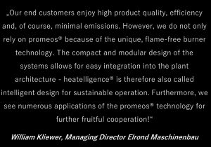 """""""Our end customers enjoy high product quality, efficiency and, of course, minimal emissions. However, we do not only rely on promeos® because of the unique, flame-free burner technology. The compact and modular design of the systems allows for easy integration into the plant architecture - heatelligence® is therefore also called intelligent design for sustainable operation."""""""
